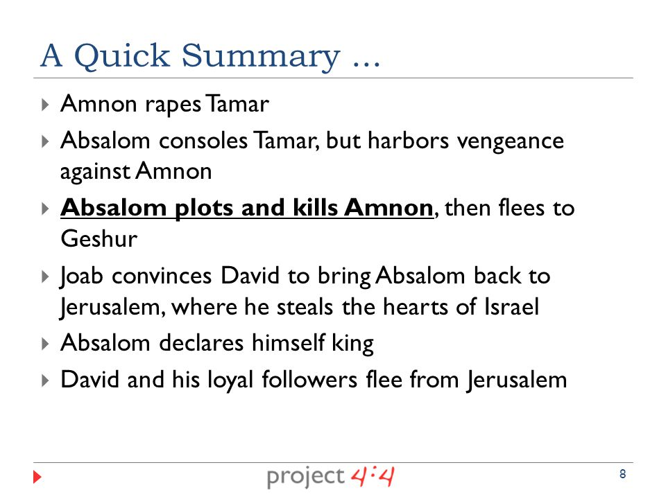  Amnon rapes Tamar  Absalom consoles Tamar, but harbors vengeance against Amnon  Absalom plots and kills Amnon, then flees to Geshur  Joab convinces David to bring Absalom back to Jerusalem, where he steals the hearts of Israel  Absalom declares himself king  David and his loyal followers flee from Jerusalem A Quick Summary...