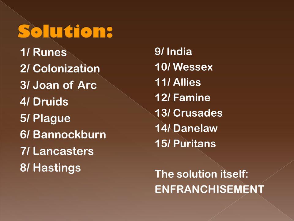 1/ Runes 2/ Colonization 3/ Joan of Arc 4/ Druids 5/ Plague 6/ Bannockburn 7/ Lancasters 8/ Hastings 9/ India 10/ Wessex 11/ Allies 12/ Famine 13/ Crusades 14/ Danelaw 15/ Puritans The solution itself: ENFRANCHISEMENT