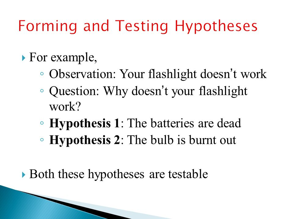  For example, ◦ Observation: Your flashlight doesn't work ◦ Question: Why doesn't your flashlight work? ◦ Hypothesis 1: The batteries are dead ◦ Hypo