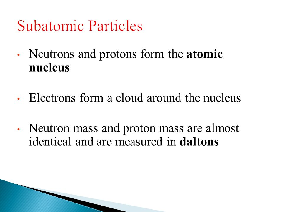 Neutrons and protons form the atomic nucleus Electrons form a cloud around the nucleus Neutron mass and proton mass are almost identical and are measu