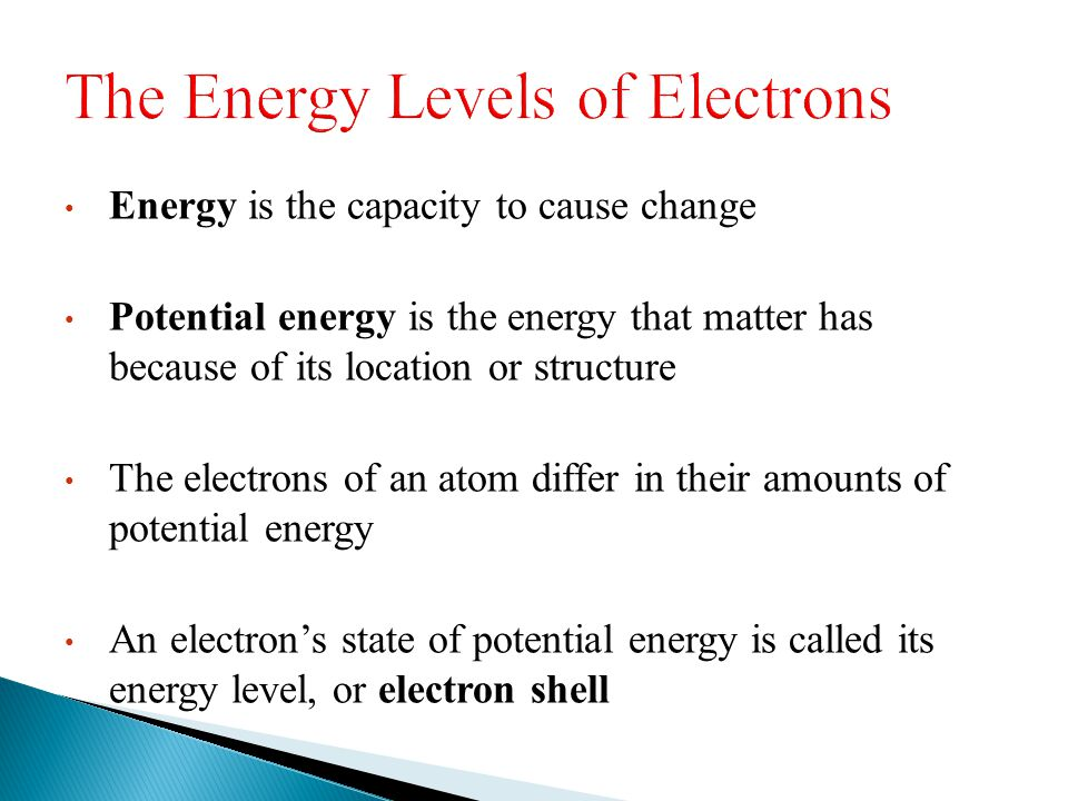 Energy is the capacity to cause change Potential energy is the energy that matter has because of its location or structure The electrons of an atom di