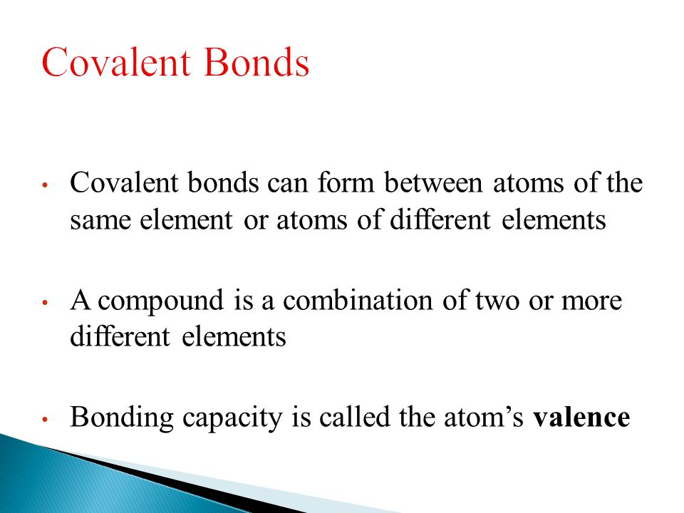 Covalent bonds can form between atoms of the same element or atoms of different elements A compound is a combination of two or more different elements