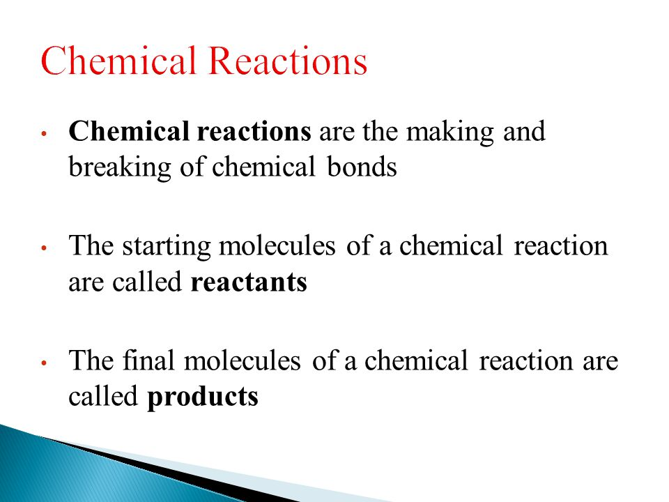 Chemical reactions are the making and breaking of chemical bonds The starting molecules of a chemical reaction are called reactants The final molecule