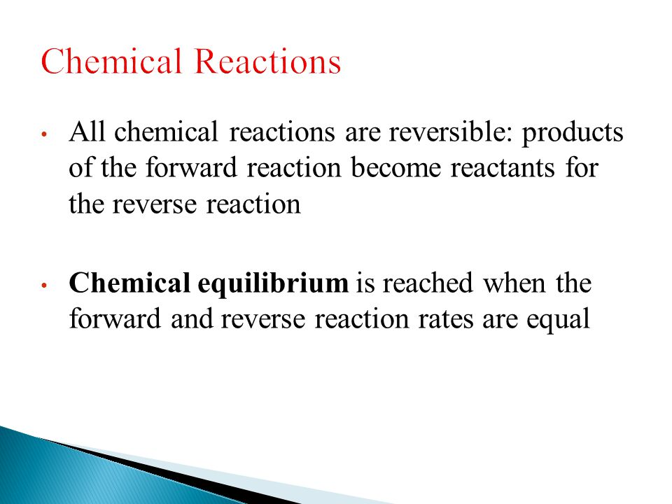 All chemical reactions are reversible: products of the forward reaction become reactants for the reverse reaction Chemical equilibrium is reached when