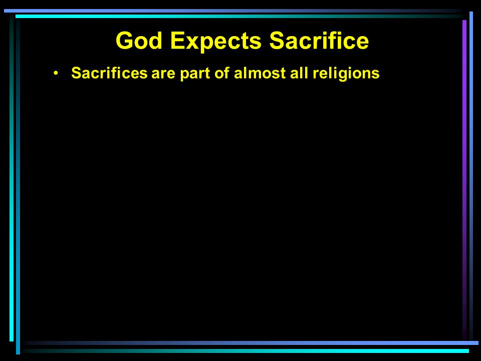 God Expects Sacrifice Sacrifices are part of almost all religions The origin of sacrifices—Gen. 4