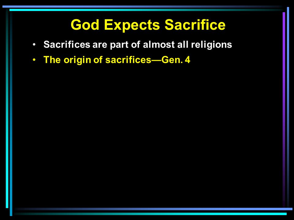 God Expects Sacrifice Sacrifices are part of almost all religions The origin of sacrifices—Gen.