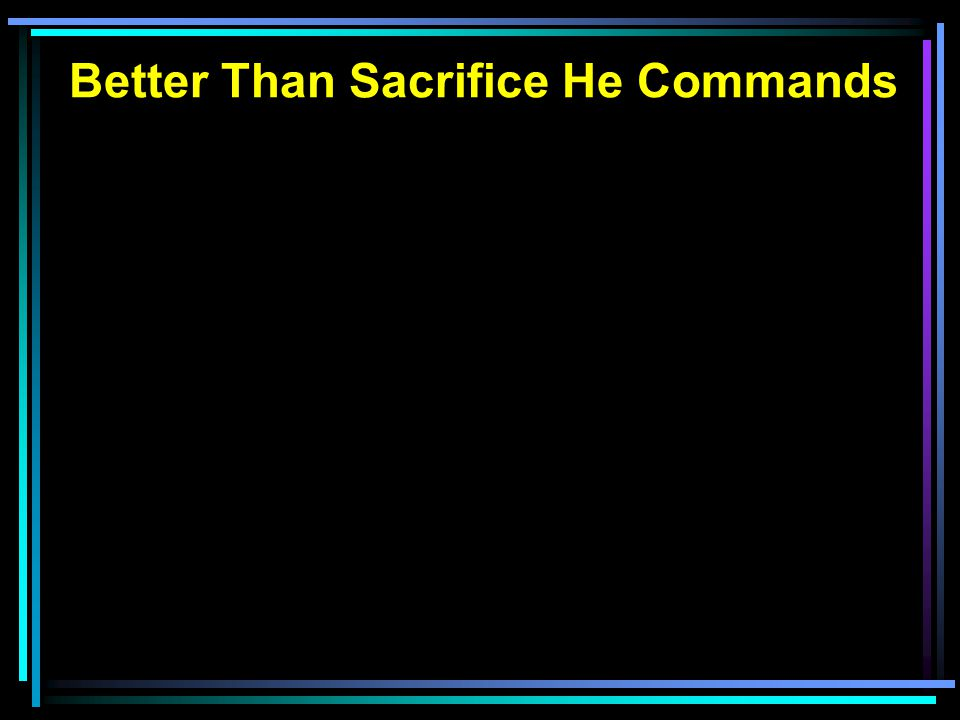 Better Than Sacrifice He Commands Hearts filled with continual thanksgiving Minds filled with growing knowledge Lives with submissive obedience 1 Samuel 15:1-23 God's justice and the Amalekites God's instructions to King Saul Saul's arrogance in lawless behavior
