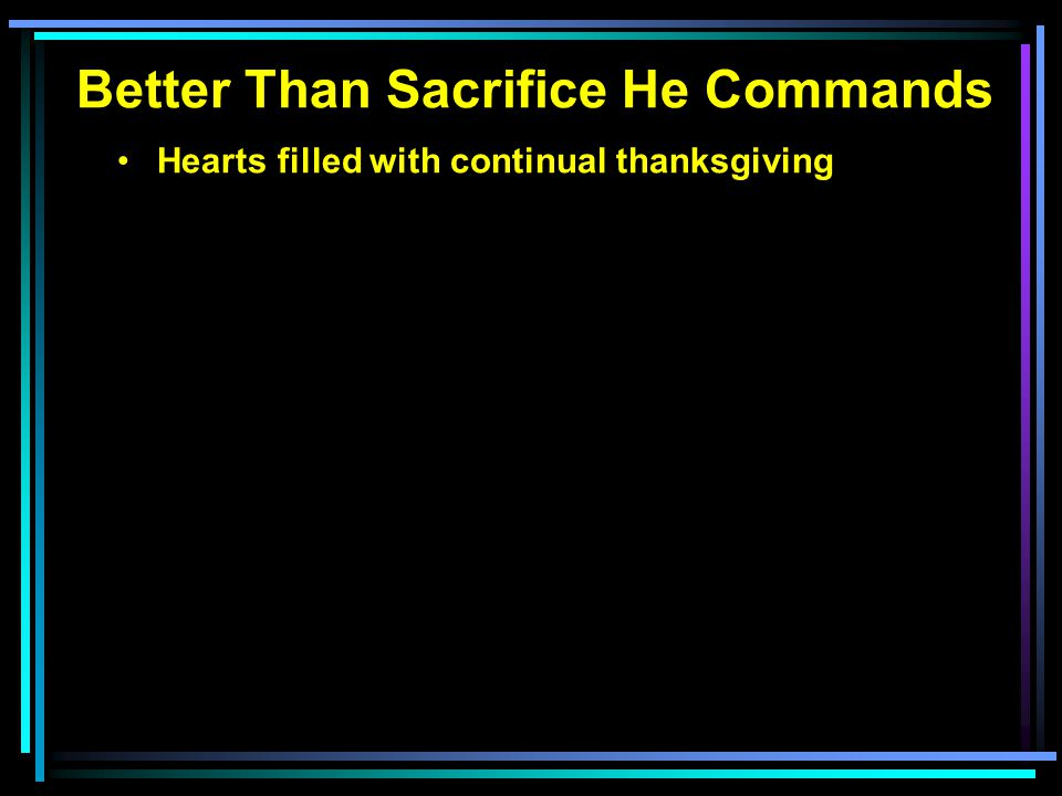 Better Than Sacrifice He Commands Hearts filled with continual thanksgiving Minds filled with growing knowledge Lives with submissive obedience 1 Samuel 15:1-23 God's justice and the Amalekites God's instructions to King Saul Saul's arrogance in lawless behavior Saul's condemnation for his pride
