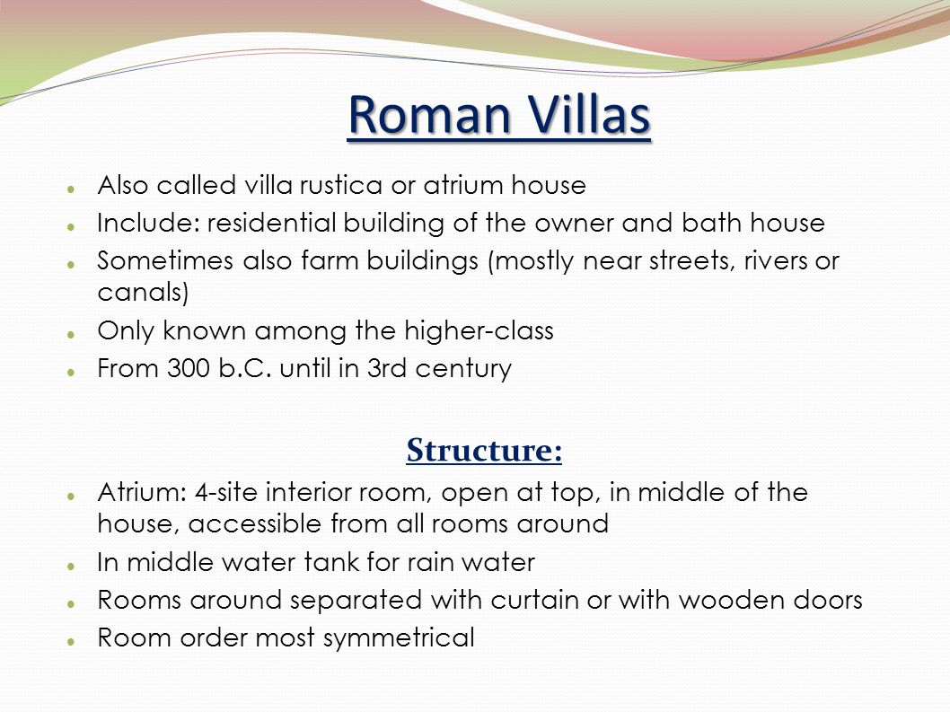 Roman Villas Also called villa rustica or atrium house Include: residential building of the owner and bath house Sometimes also farm buildings (mostly