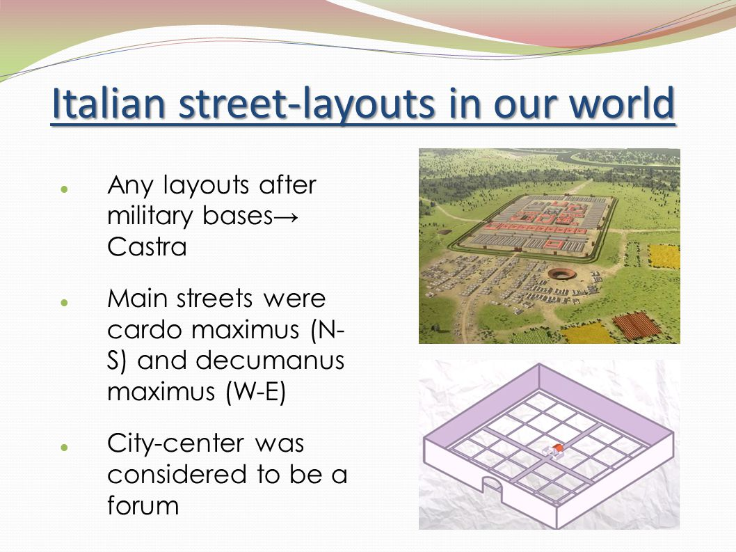 Italian street-layouts in our world Any layouts after military bases→ Castra Main streets were cardo maximus (N- S) and decumanus maximus (W-E) City-center was considered to be a forum