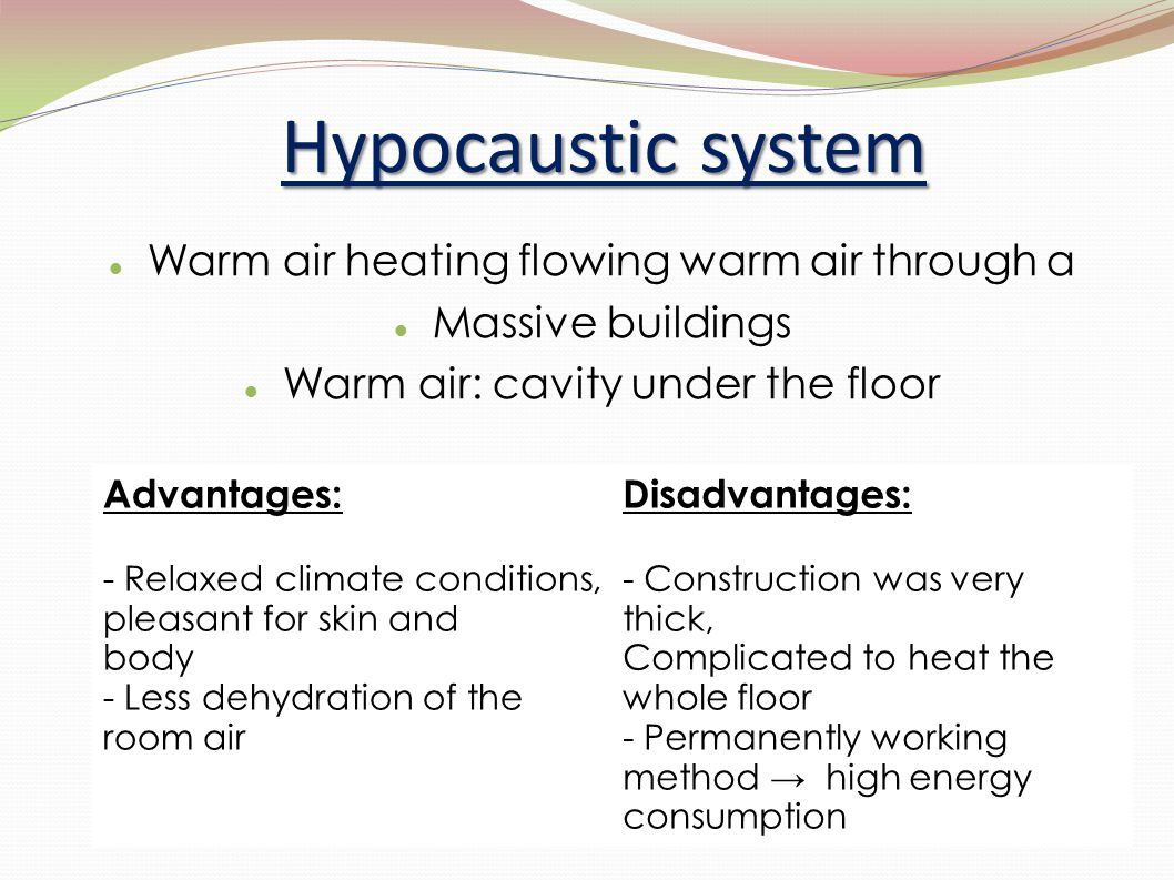 Hypocaustic system Warm air heating flowing warm air through a Massive buildings Warm air: cavity under the floor Advantages: - Relaxed climate condit