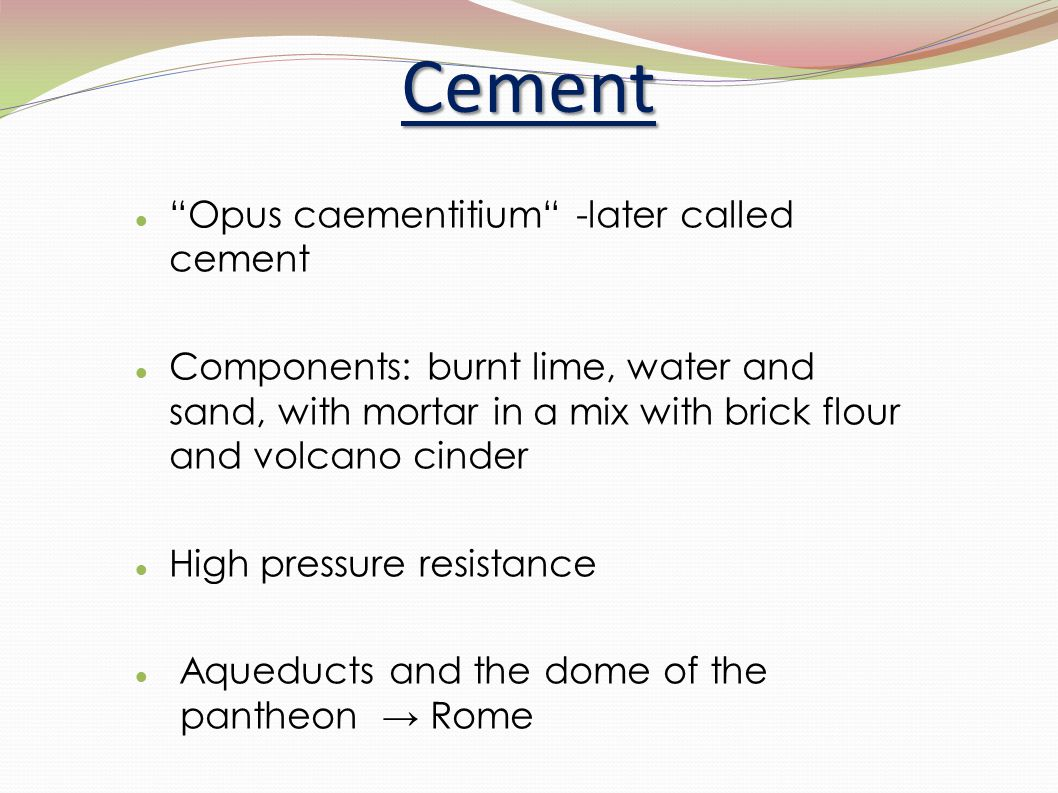 """Cement """"Opus caementitium"""" -later called cement Components: burnt lime, water and sand, with mortar in a mix with brick flour and volcano cinder High"""