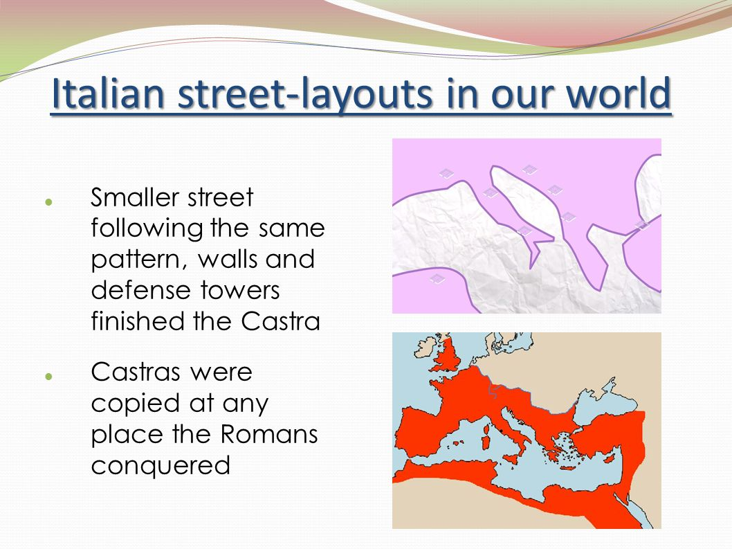 Italian street-layouts in our world Smaller street following the same pattern, walls and defense towers finished the Castra Castras were copied at any place the Romans conquered