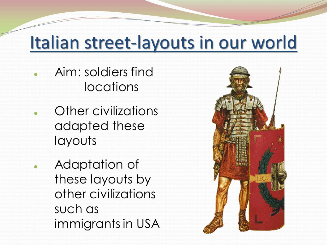 Italian street-layouts in our world Aim: soldiers find locations Other civilizations adapted these layouts Adaptation of these layouts by other civili