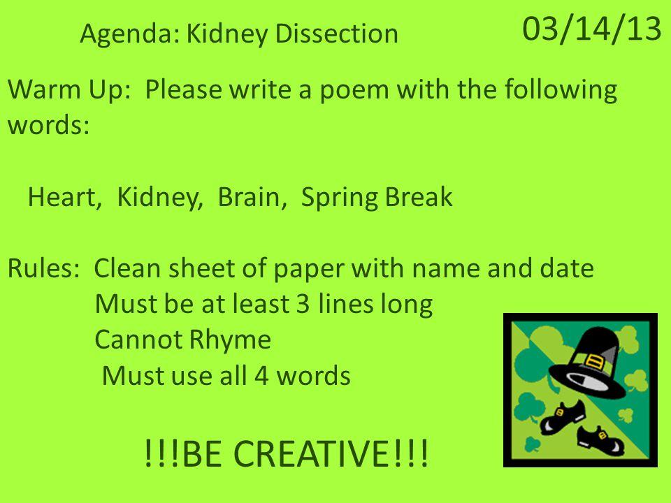 03/15/13 Agenda: Heart Dissection Warm Up: Please unscramble the following words: 1.) ribna6.) sglnu 2.) rthae7.) obnse 3.) irlev8.) rrtieesa 4.) ykendi9.) glintmae 5.) ngroaBonus: 10.) ccienhk tirmsudkc