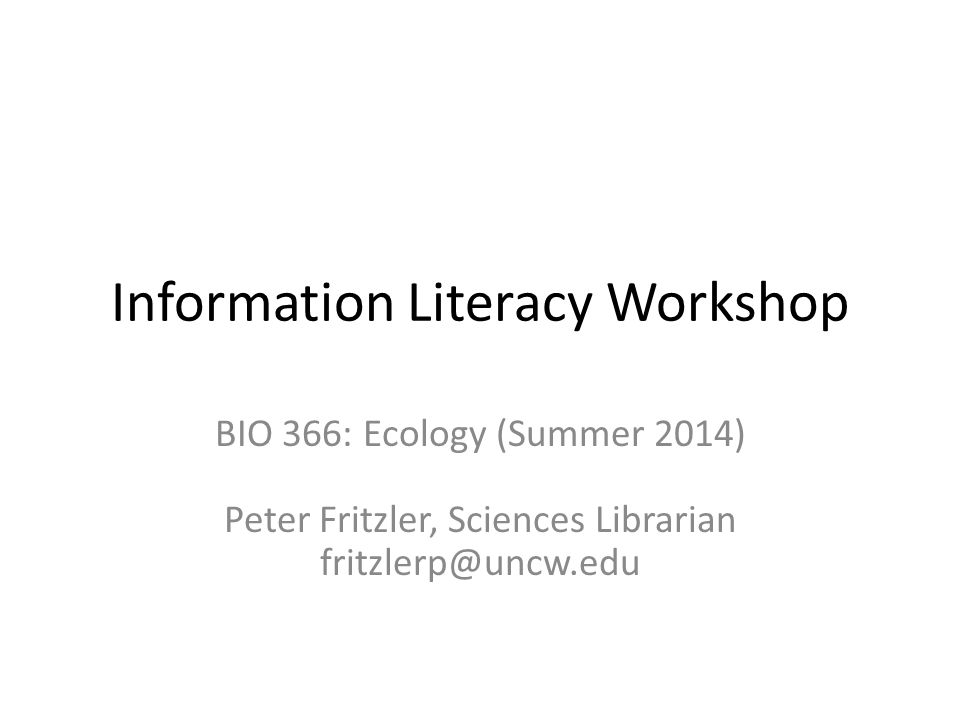 Information Literacy Workshop BIO 366: Ecology (Summer 2014) Peter Fritzler, Sciences Librarian fritzlerp@uncw.edu