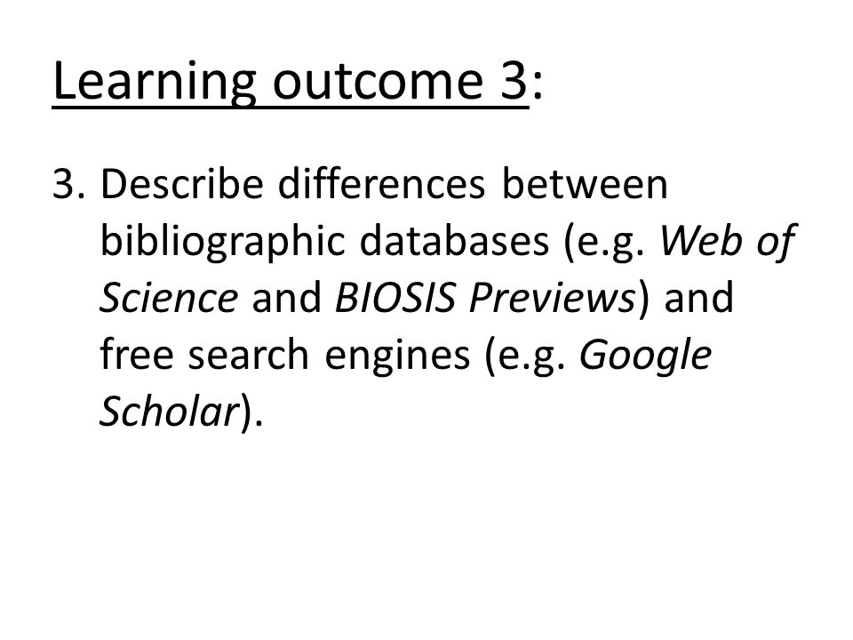 Learning outcome 3: 3.Describe differences between bibliographic databases (e.g. Web of Science and BIOSIS Previews) and free search engines (e.g. Goo