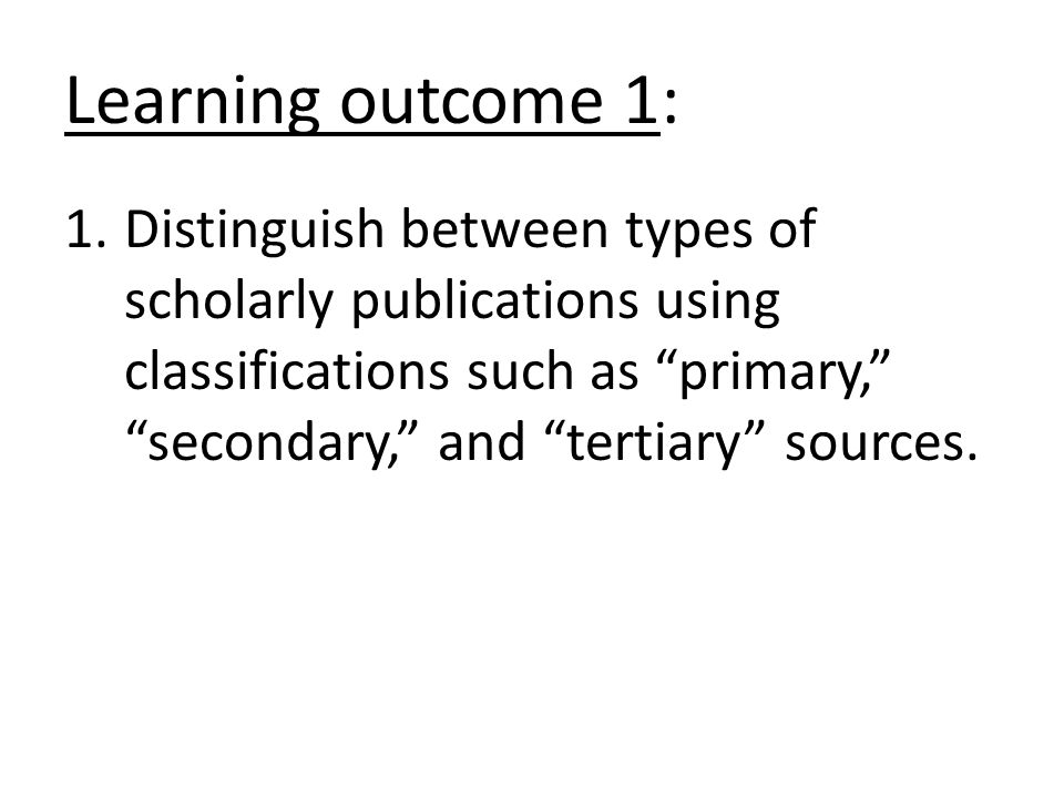 "Learning outcome 1: 1.Distinguish between types of scholarly publications using classifications such as ""primary,"" ""secondary,"" and ""tertiary"" sources"