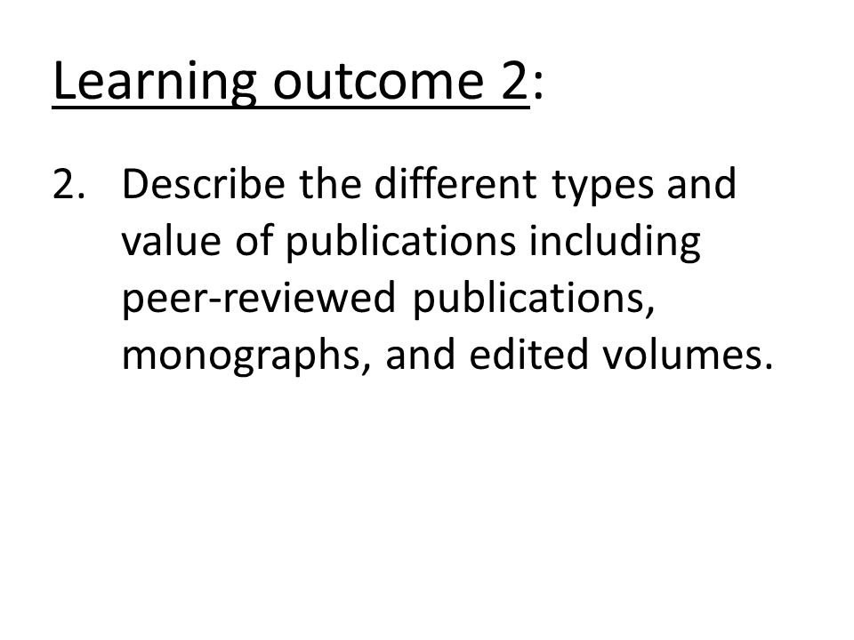 Learning outcome 2: 2.Describe the different types and value of publications including peer-reviewed publications, monographs, and edited volumes.