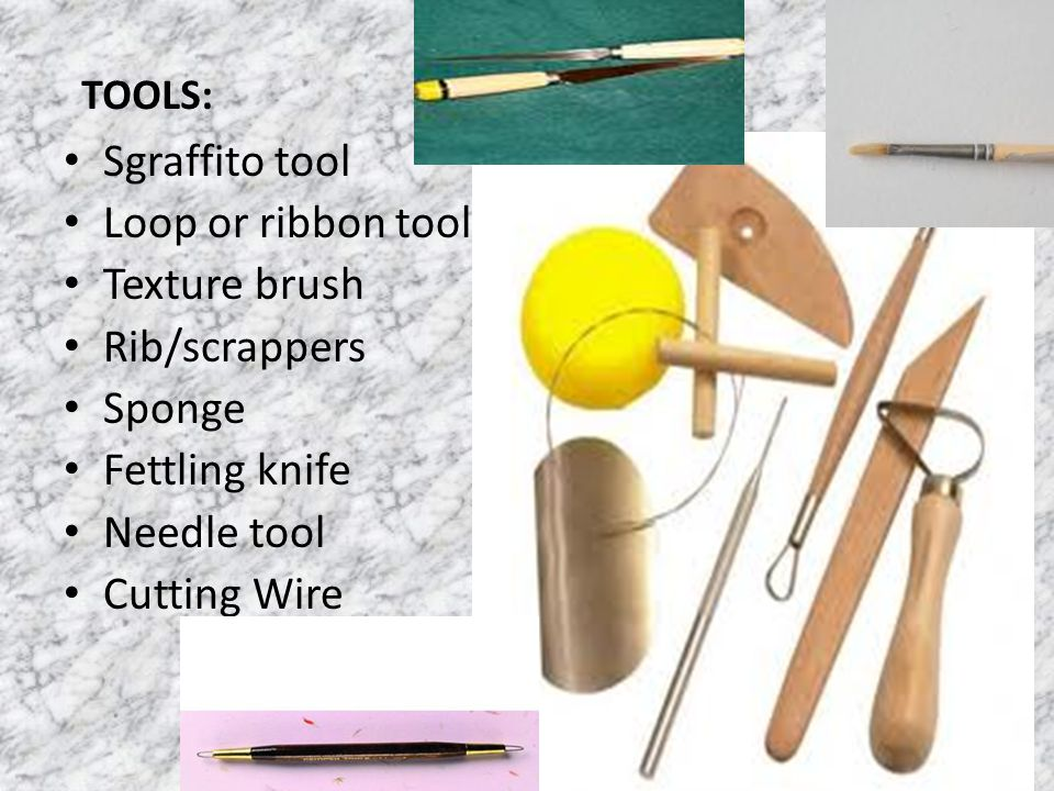 Sgraffito tool Loop or ribbon tool Texture brush Rib/scrappers Sponge Fettling knife Needle tool Cutting Wire TOOLS: