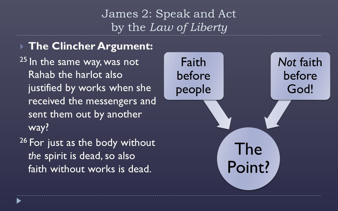 James 2: Speak and Act by the Law of Liberty  The Clincher Argument: 25 In the same way, was not Rahab the harlot also justified by works when she received the messengers and sent them out by another way.