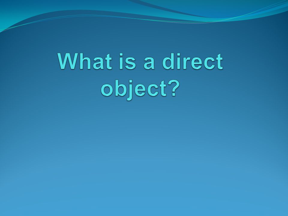Direct objects are…..