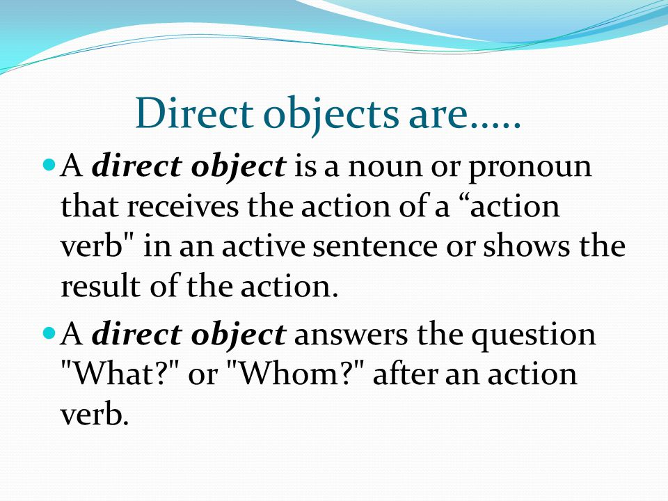 "Direct objects are….. A direct object is a noun or pronoun that receives the action of a ""action verb"