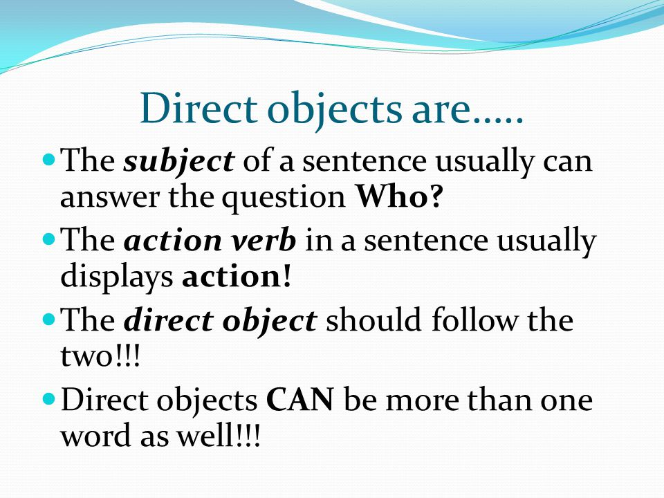 Direct objects are….. The subject of a sentence usually can answer the question Who? The action verb in a sentence usually displays action! The direct