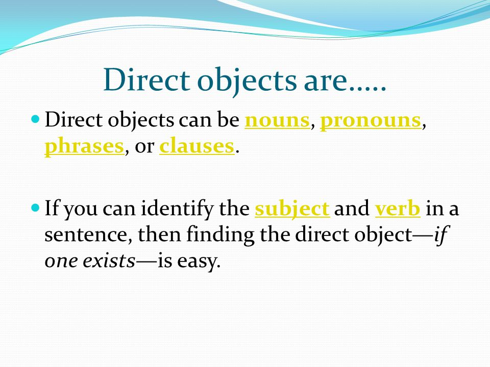 Direct objects are….. Direct objects can be nouns, pronouns, phrases, or clauses.nounspronouns phrasesclauses If you can identify the subject and verb
