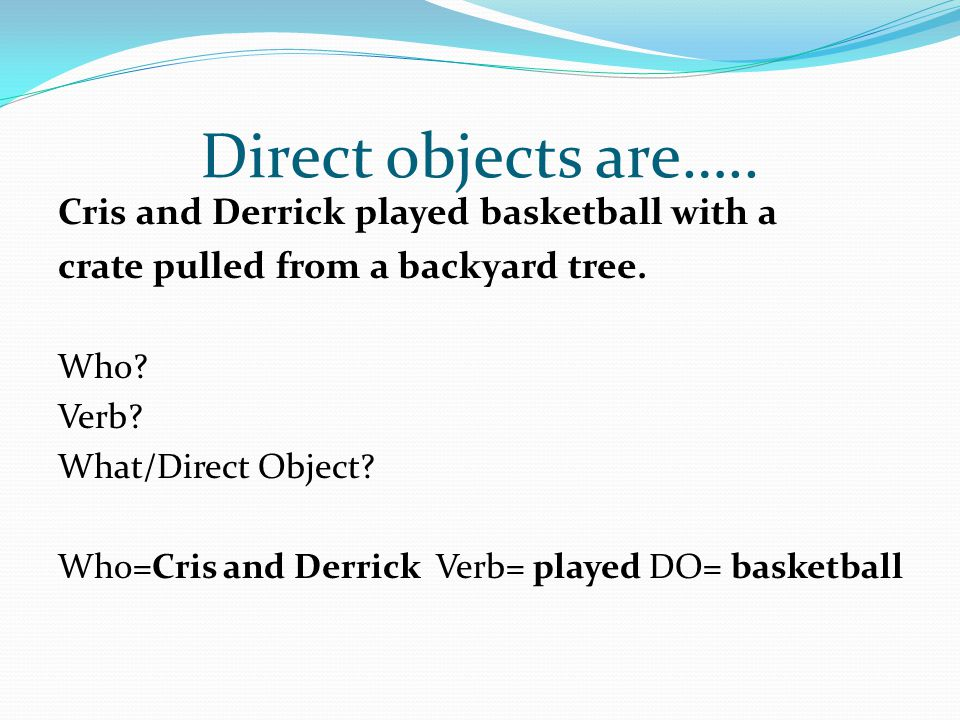 Direct objects are….. Cris and Derrick played basketball with a crate pulled from a backyard tree. Who? Verb? What/Direct Object? Who=Cris and Derrick