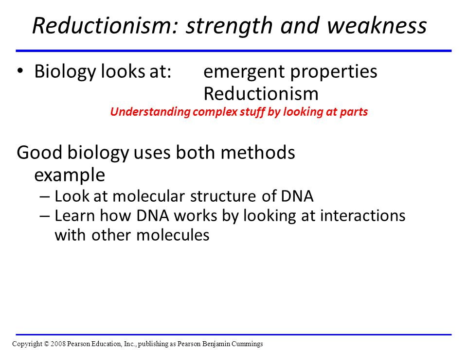Reductionism: strength and weakness Biology looks at: emergent properties Reductionism Understanding complex stuff by looking at parts Good biology uses both methods example – Look at molecular structure of DNA – Learn how DNA works by looking at interactions with other molecules Copyright © 2008 Pearson Education, Inc., publishing as Pearson Benjamin Cummings