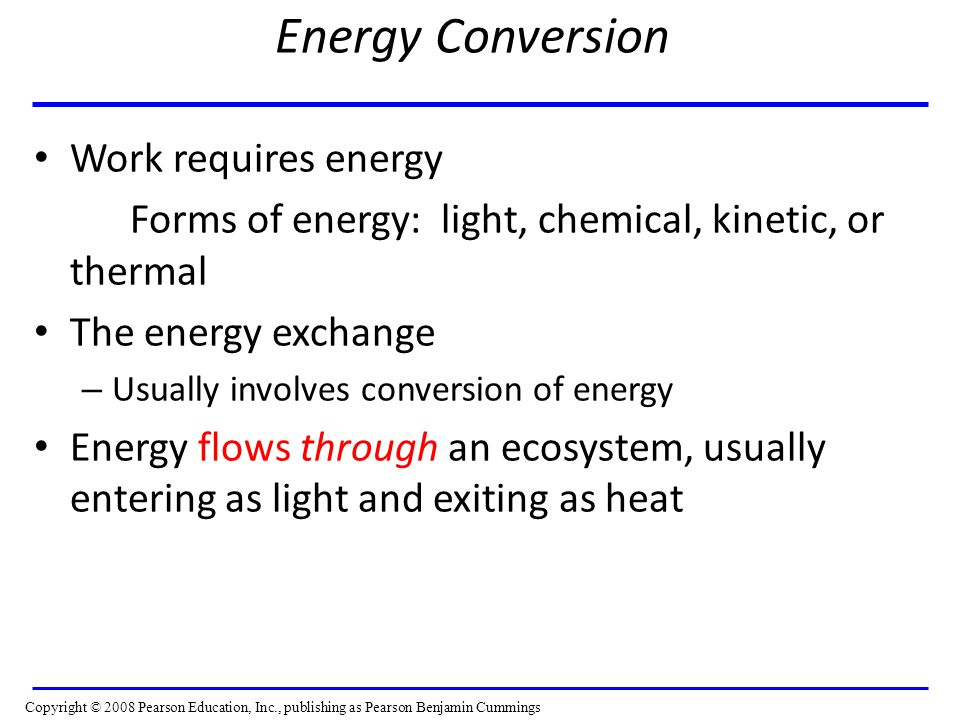 Energy Conversion Work requires energy Forms of energy: light, chemical, kinetic, or thermal The energy exchange – Usually involves conversion of energy Energy flows through an ecosystem, usually entering as light and exiting as heat Copyright © 2008 Pearson Education, Inc., publishing as Pearson Benjamin Cummings