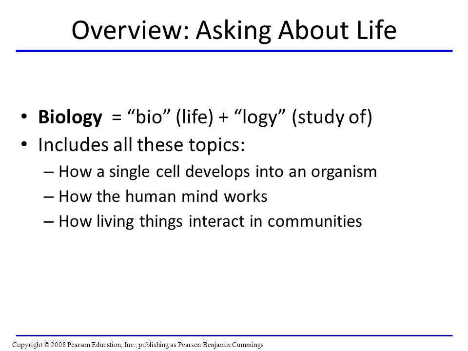 Overview: Asking About Life Biology = bio (life) + logy (study of) Includes all these topics: – How a single cell develops into an organism – How the human mind works – How living things interact in communities Copyright © 2008 Pearson Education, Inc., publishing as Pearson Benjamin Cummings