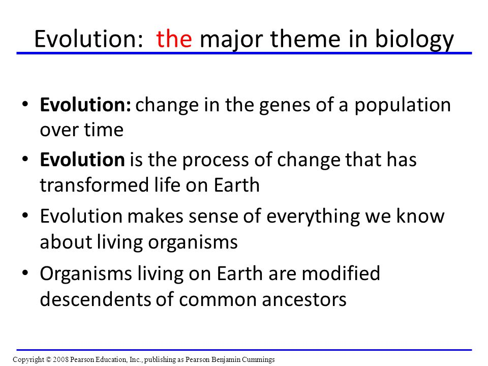Evolution: the major theme in biology Evolution: change in the genes of a population over time Evolution is the process of change that has transformed life on Earth Evolution makes sense of everything we know about living organisms Organisms living on Earth are modified descendents of common ancestors Copyright © 2008 Pearson Education, Inc., publishing as Pearson Benjamin Cummings