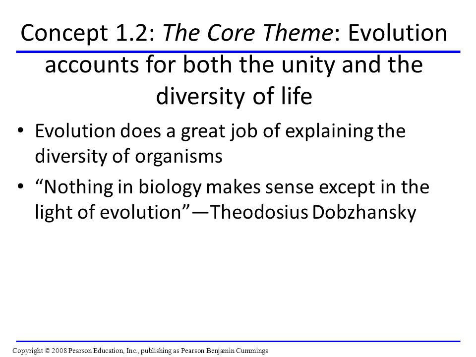 Concept 1.2: The Core Theme: Evolution accounts for both the unity and the diversity of life Evolution does a great job of explaining the diversity of organisms Nothing in biology makes sense except in the light of evolution —Theodosius Dobzhansky Copyright © 2008 Pearson Education, Inc., publishing as Pearson Benjamin Cummings