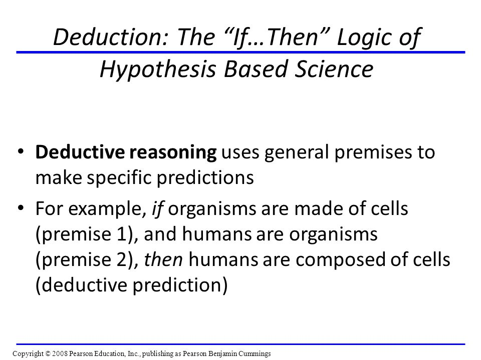 Deduction: The If…Then Logic of Hypothesis Based Science Deductive reasoning uses general premises to make specific predictions For example, if organisms are made of cells (premise 1), and humans are organisms (premise 2), then humans are composed of cells (deductive prediction) Copyright © 2008 Pearson Education, Inc., publishing as Pearson Benjamin Cummings