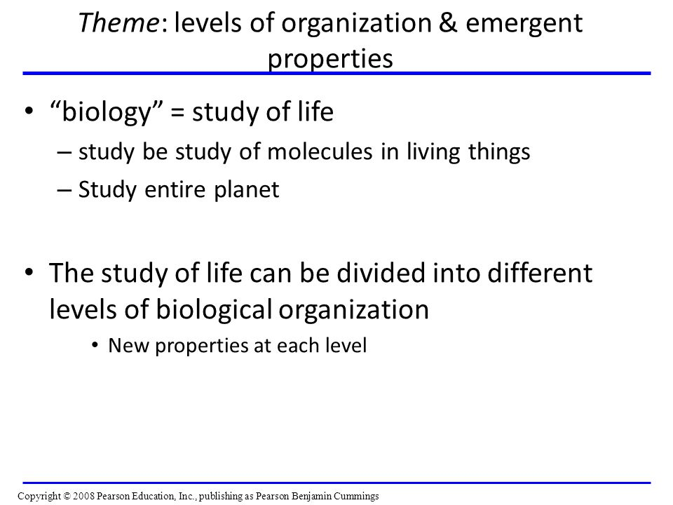 Theme: levels of organization & emergent properties biology = study of life – study be study of molecules in living things – Study entire planet The study of life can be divided into different levels of biological organization New properties at each level Copyright © 2008 Pearson Education, Inc., publishing as Pearson Benjamin Cummings