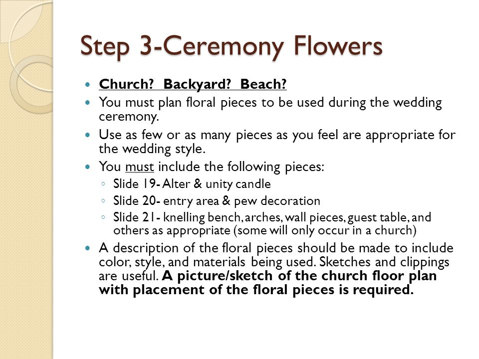 Step 3-Ceremony Flowers Church? Backyard? Beach? You must plan floral pieces to be used during the wedding ceremony. Use as few or as many pieces as y