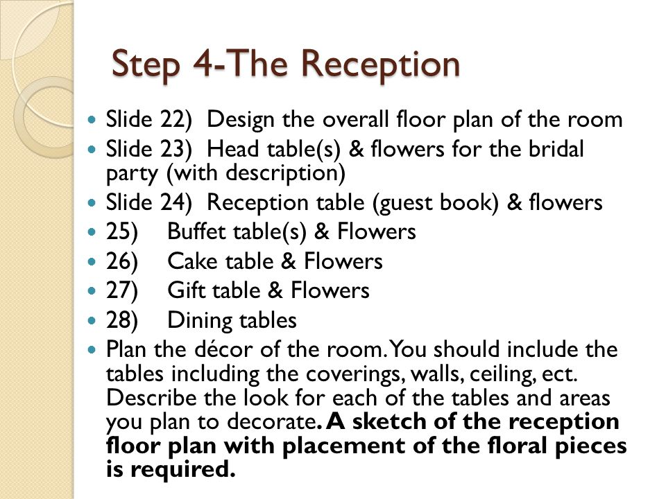 Step 4-The Reception Slide 22) Design the overall floor plan of the room Slide 23) Head table(s) & flowers for the bridal party (with description) Sli