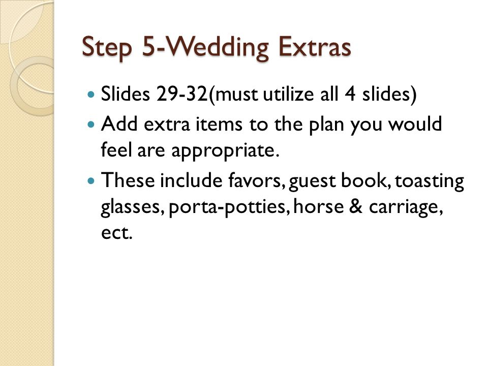 Step 5-Wedding Extras Slides 29-32(must utilize all 4 slides) Add extra items to the plan you would feel are appropriate. These include favors, guest