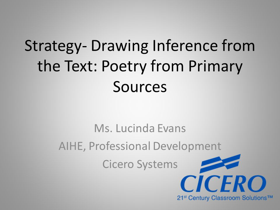 Strategy- Drawing Inference from the Text: Poetry from Primary Sources Ms. Lucinda Evans AIHE, Professional Development Cicero Systems
