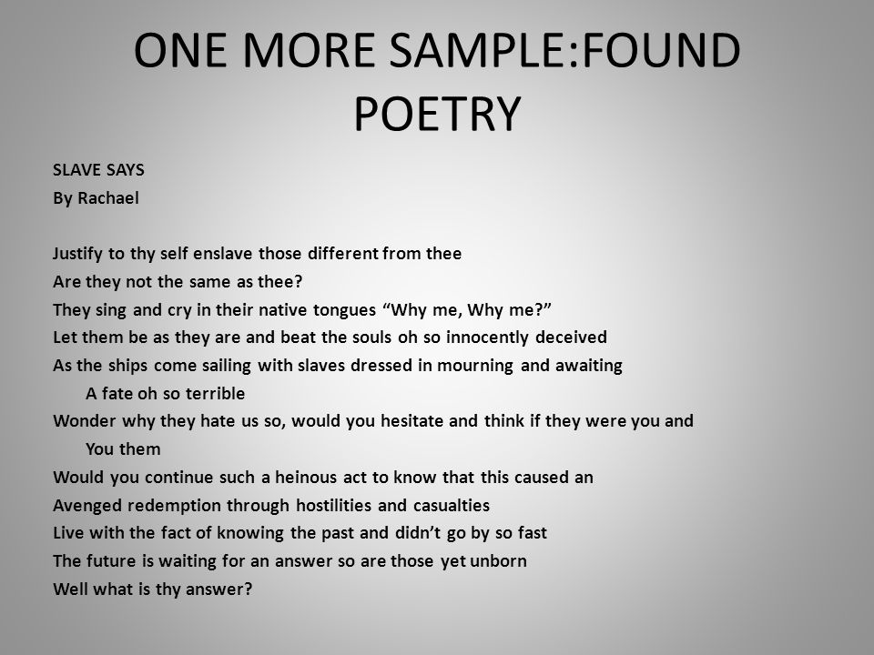 ONE MORE SAMPLE:FOUND POETRY SLAVE SAYS By Rachael Justify to thy self enslave those different from thee Are they not the same as thee.