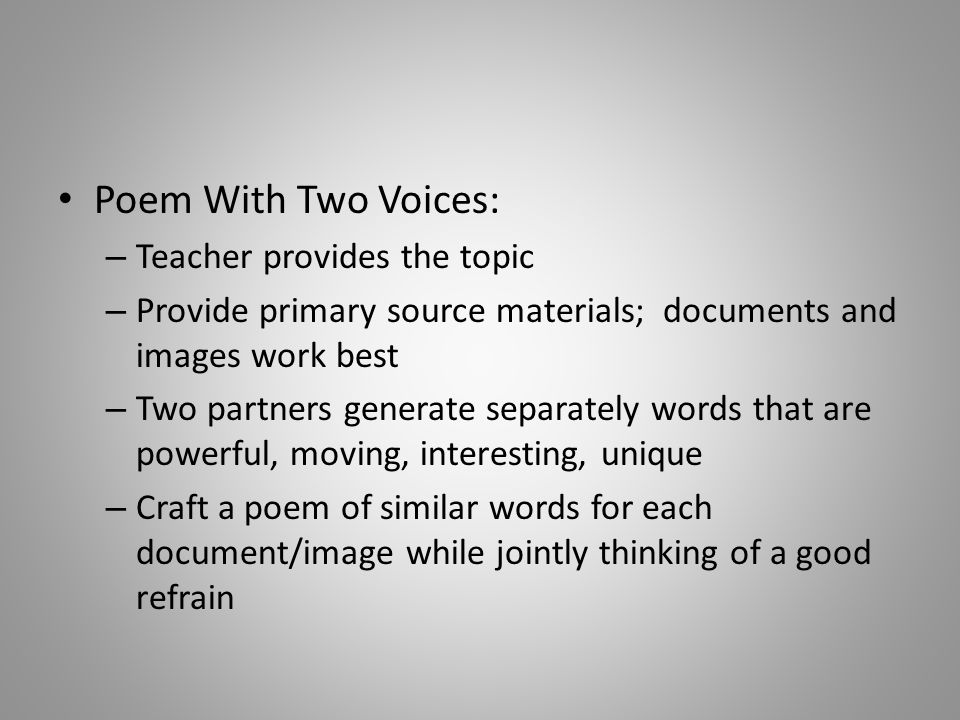 Poem With Two Voices: – Teacher provides the topic – Provide primary source materials; documents and images work best – Two partners generate separately words that are powerful, moving, interesting, unique – Craft a poem of similar words for each document/image while jointly thinking of a good refrain