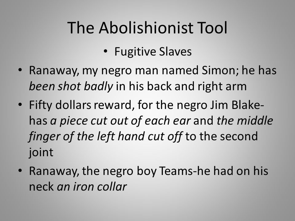 The Abolishionist Tool Fugitive Slaves Ranaway, my negro man named Simon; he has been shot badly in his back and right arm Fifty dollars reward, for the negro Jim Blake- has a piece cut out of each ear and the middle finger of the left hand cut off to the second joint Ranaway, the negro boy Teams-he had on his neck an iron collar