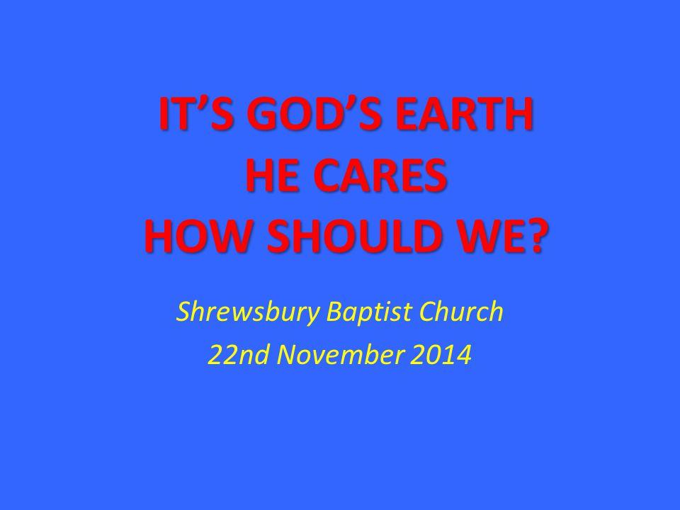 IT'S GOD'S EARTH HE CARES HOW SHOULD WE? Shrewsbury Baptist Church 22nd November 2014