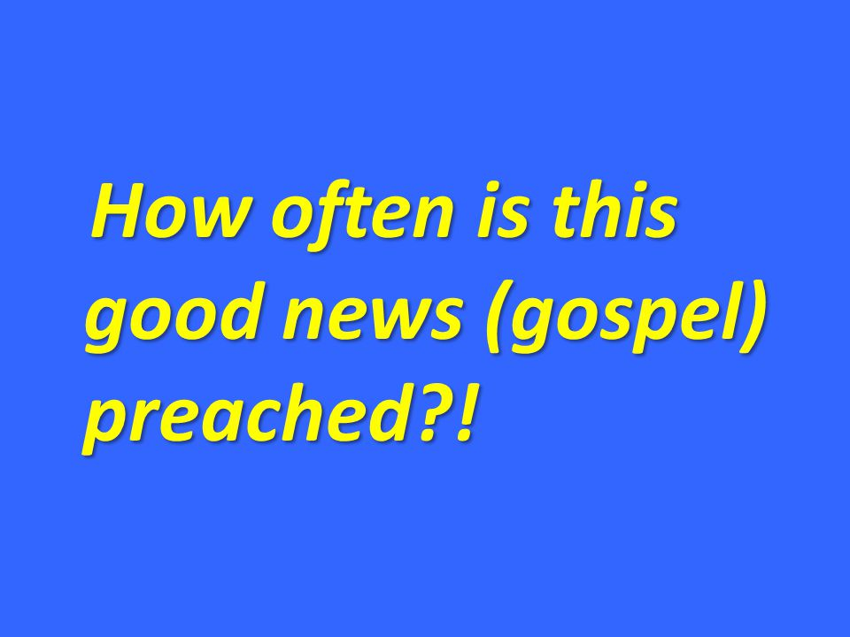 How often is this good news (gospel) preached?!