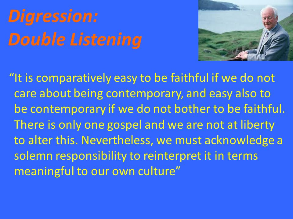 Digression: Double Listening It is comparatively easy to be faithful if we do not care about being contemporary, and easy also to be contemporary if we do not bother to be faithful.