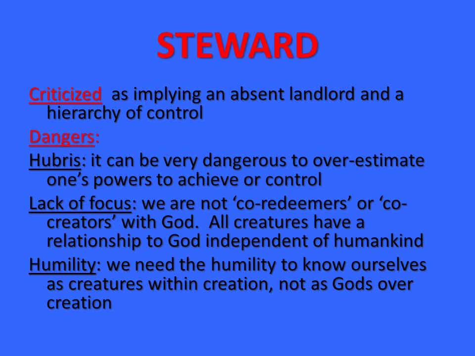 STEWARD Criticized as implying an absent landlord and a hierarchy of control Dangers: Hubris: it can be very dangerous to over-estimate one's powers to achieve or control Lack of focus: we are not 'co-redeemers' or 'co- creators' with God.
