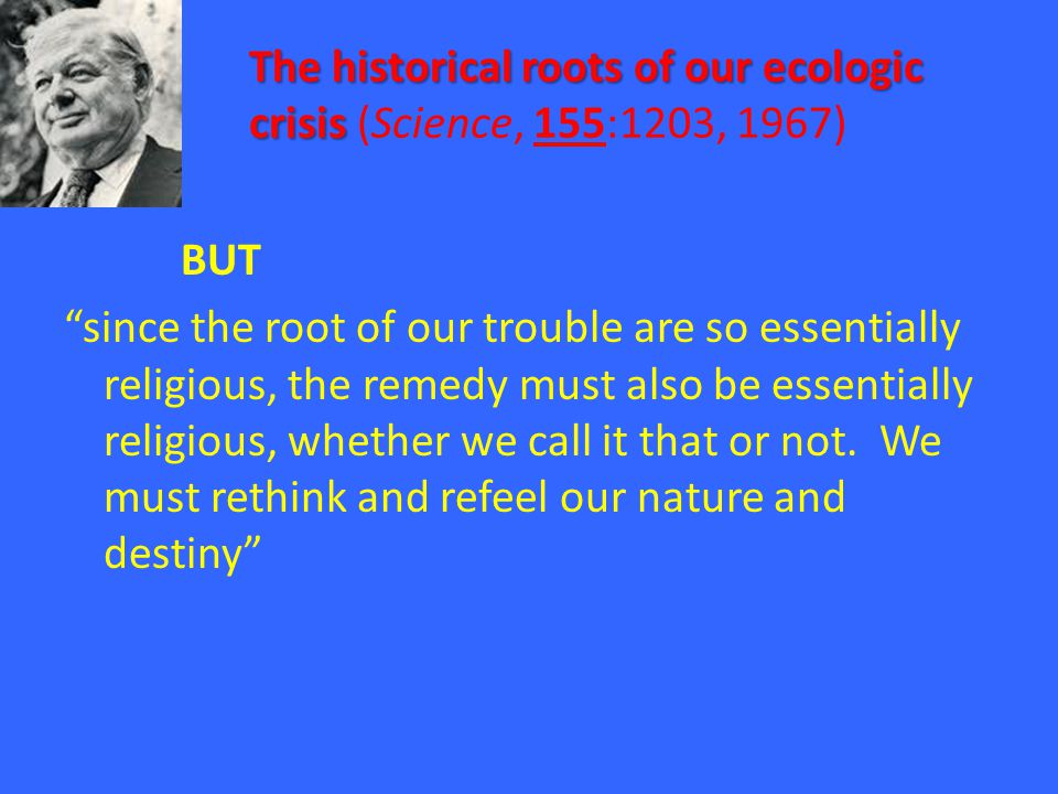 The historical roots of our ecologic crisis The historical roots of our ecologic crisis (Science, 155:1203, 1967) BUT since the root of our trouble are so essentially religious, the remedy must also be essentially religious, whether we call it that or not.