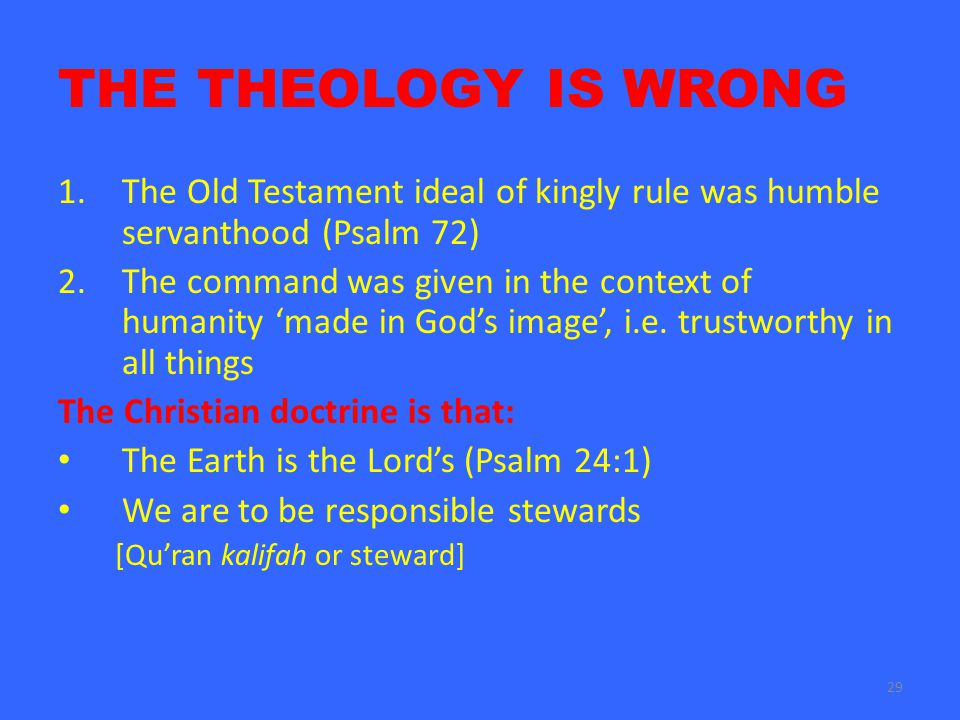 29 THE THEOLOGY IS WRONG 1.The Old Testament ideal of kingly rule was humble servanthood (Psalm 72) 2.The command was given in the context of humanity 'made in God's image', i.e.